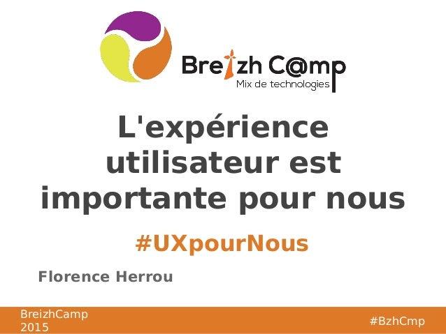 BreizhCamp 2015 #BzhCmp #UXpourNous BreizhCamp 2015 #BzhCmp L'expérience utilisateur est importante pour nous Florence Her...