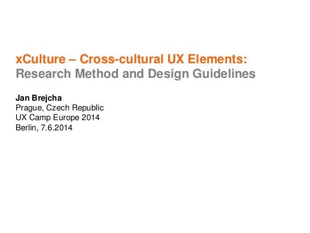 xCulture – Cross-cultural UX Elements: Research Method and Design Guidelines Jan Brejcha Prague, Czech Republic UX Camp Eu...