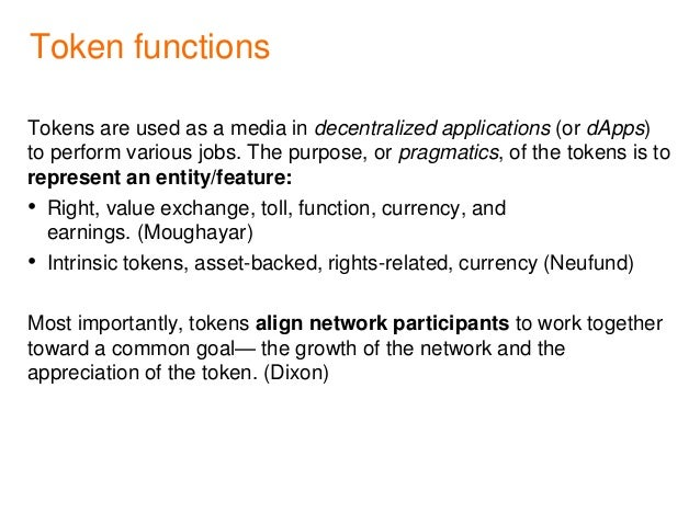 Token functions Tokens are used as a media in decentralized applications (or dApps) to perform various jobs. The purpose, ...