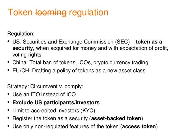 Token looming regulation Regulation: • US: Securities and Exchange Commission (SEC) – token as a security, when acquired f...