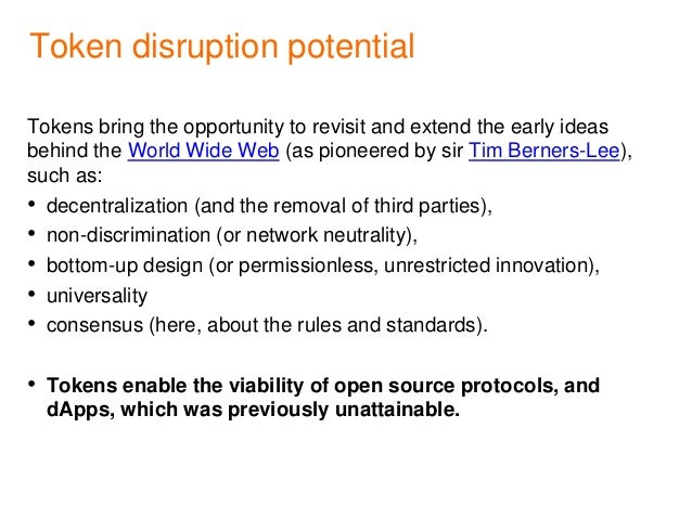 Token disruption potential Tokens bring the opportunity to revisit and extend the early ideas behind the World Wide Web (a...