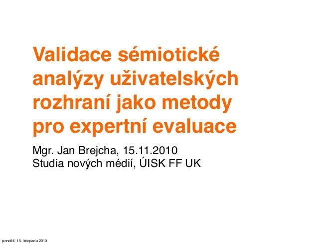 Validace sémiotické analýzy uživatelských rozhraní jako metody pro expertní evaluace Mgr. Jan Brejcha, 15.11.2010 Studia n...