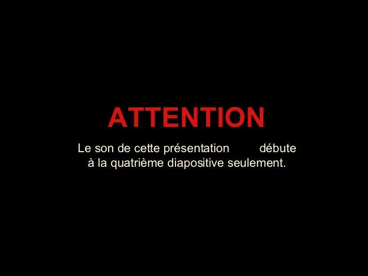 ATTENTION Le son de cette présentation  débute à la quatrième diapositive seulement.
