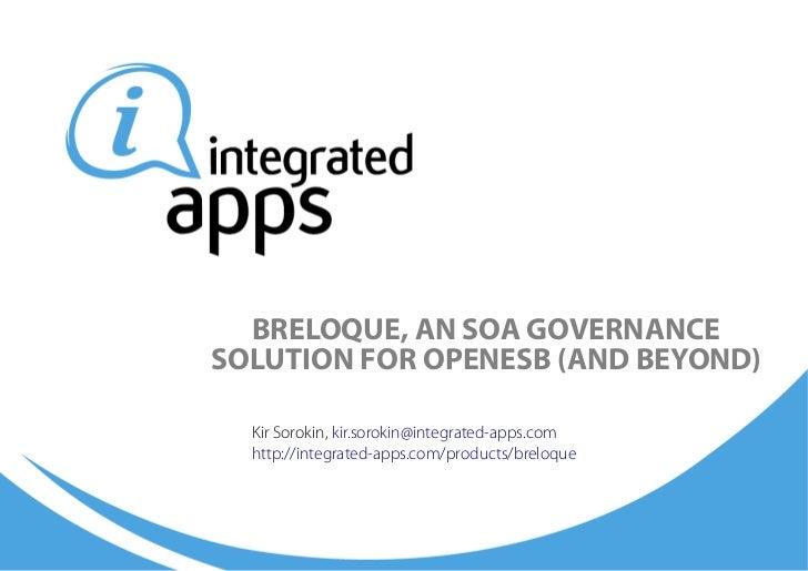 BRELOQUE, AN SOA GOVERNANCESOLUTION FOR OPENESB (AND BEYOND)  Kir Sorokin, kir.sorokin@integrated-apps.com  http://integra...