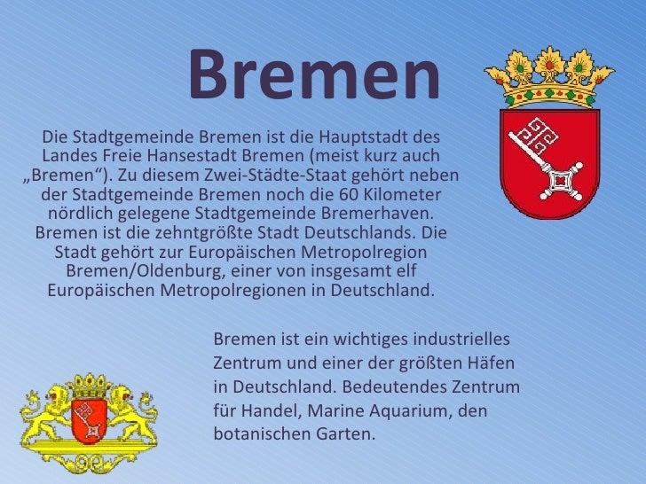 """Bremen Die Stadtgemeinde Bremen ist die Hauptstadt des Landes Freie Hansestadt Bremen (meist kurz auch """"Bremen""""). Zu diese..."""