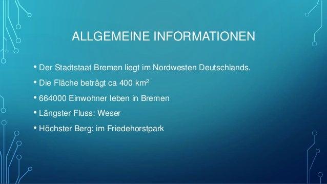 ALLGEMEINE INFORMATIONEN • Der Stadtstaat Bremen liegt im Nordwesten Deutschlands. • Die Fläche beträgt ca 400 km2 • 66400...
