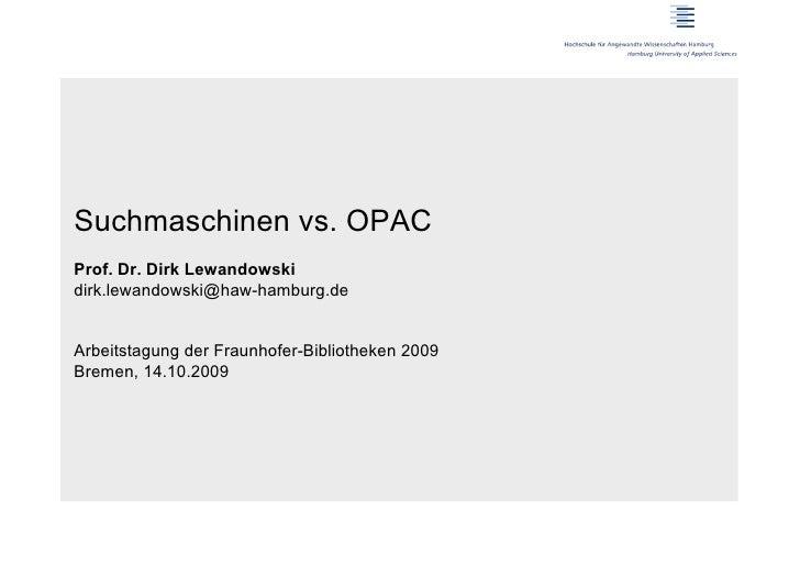 Suchmaschinen vs. OPACProf. Dr. Dirk Lewandowskidirk.lewandowski@haw-hamburg.deArbeitstagung der Fraunhofer-Bibliotheken 2...