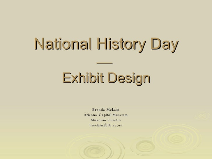 National History Day    Exhibit Design Brenda McLain Arizona Capitol Museum Museum Curator [email_address]