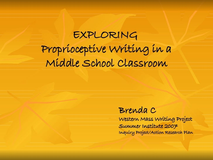 EXPLORING  Proprioceptive Writing in a Middle School Classroom Brenda C Western Mass Writing Project Summer Institute 2007...
