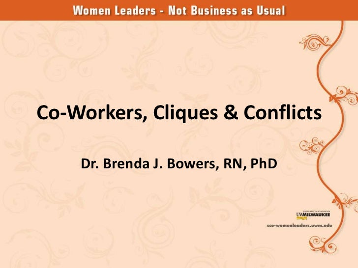Co-Workers, Cliques & Conflicts    Dr. Brenda J. Bowers, RN, PhD