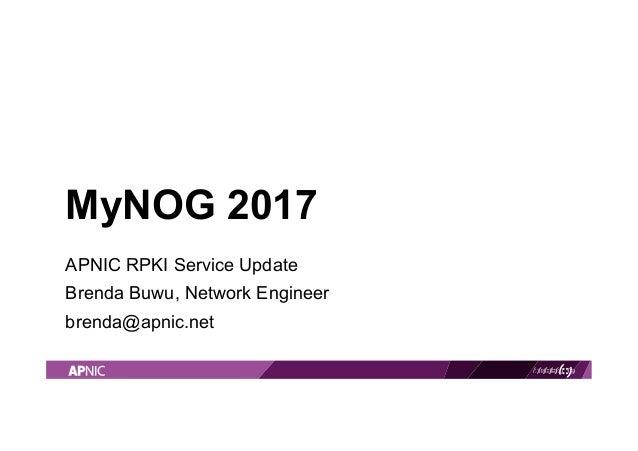 MyNOG 2017 APNIC RPKI Service Update Brenda Buwu, Network Engineer brenda@apnic.net