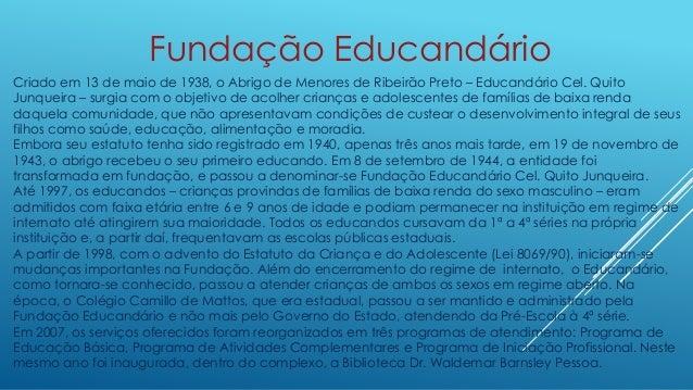 Fundação Educandário  Criado em 13 de maio de 1938, o Abrigo de Menores de Ribeirão Preto – Educandário Cel. Quito  Junque...