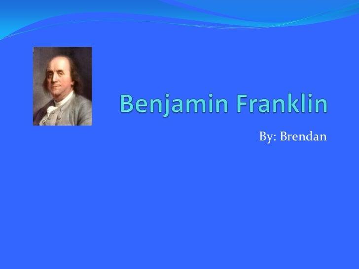 Benjamin Franklin<br />By: Brendan<br />