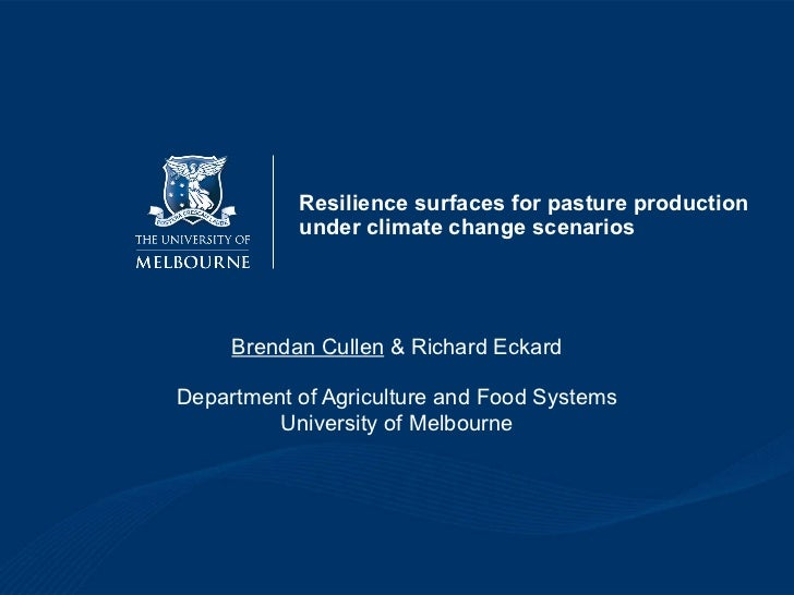 Resilience surfaces for pasture production under climate change scenarios Brendan Cullen  & Richard Eckard Department of A...