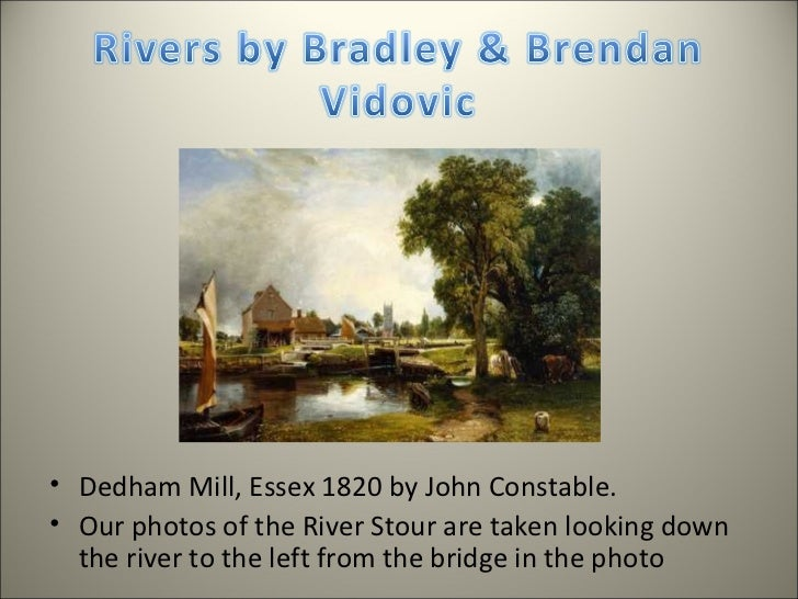 <ul><li>Dedham Mill, Essex 1820 by John Constable.  </li></ul><ul><li>Our photos of the River Stour are taken looking down...