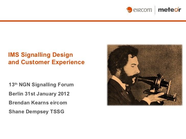 IMS Signalling Design  and Customer Experience 13 th  NGN Signalling Forum Berlin 31st January 2012 Brendan Kearns eircom ...