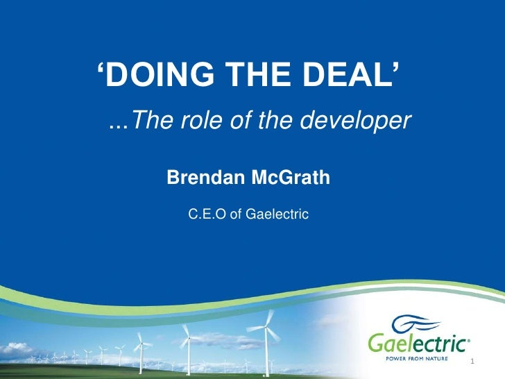 'DOING THE DEAL'<br />   ...The role of the developer<br />Brendan McGrath <br />C.E.O of Gaelectric<br />1<br />