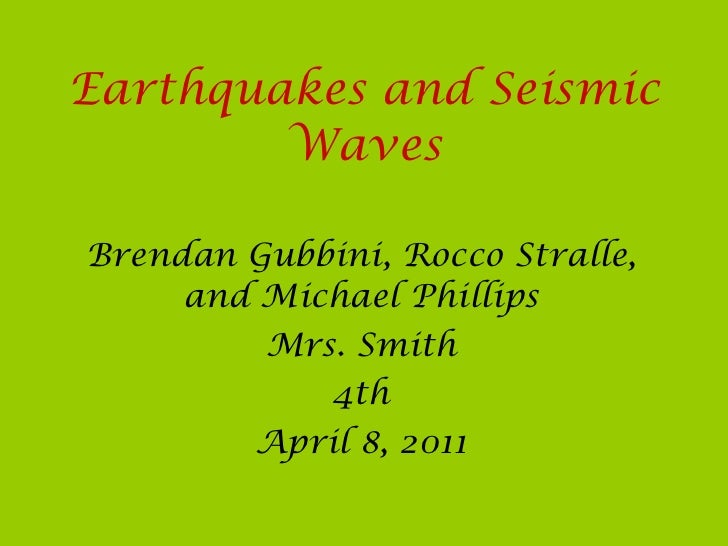 Earthquakes and Seismic Waves Brendan Gubbini, Rocco Stralle, and Michael Phillips Mrs. Smith 4th April 8, 2011