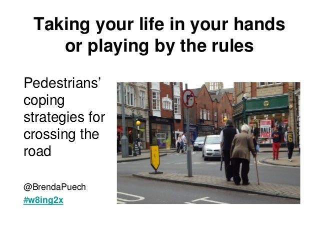 Taking your life in your hands    or playing by the rulesPedestrians'copingstrategies forcrossing theroad@BrendaPuech#w8in...