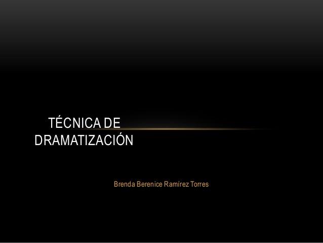 Brenda Berenice Ramírez Torres TÉCNICA DE DRAMATIZACIÓN