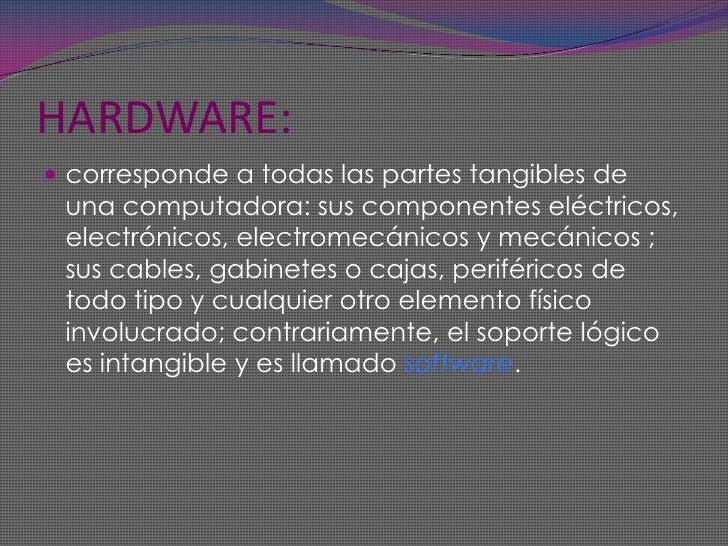 HARDWARE:<br />corresponde a todas las partes tangibles de una computadora: sus componentes eléctricos, electrónicos, elec...
