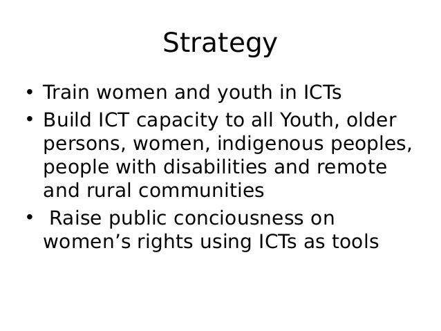 Strategy • Train women and youth in ICTs • Build ICT capacity to all Youth, older persons, women, indigenous peoples, peop...