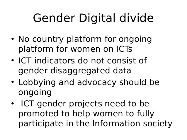 Gender Digital divide • No country platform for ongoing platform for women on ICTs • ICT indicators do not consist of gend...