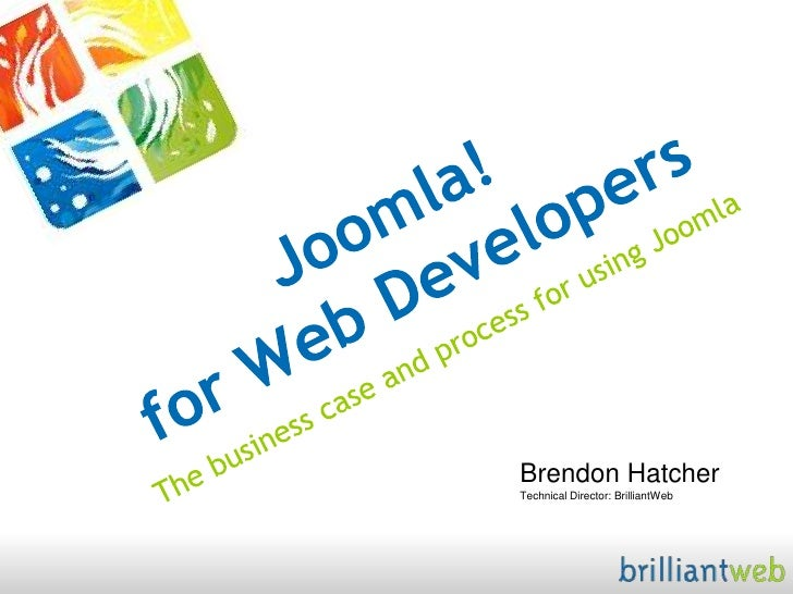 Joomla! for Web Developers<br />The business case and process for using Joomla<br />Brendon HatcherTechnical Director: Bri...