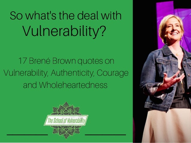 So what's the deal with Vulnerability? 17 Brené Brown quotes on Vulnerability, Authenticity, Courage and Wholeheartedness ...