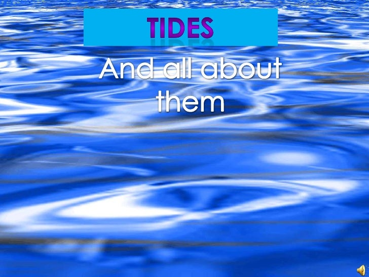    There are two types of tides, high and     low, and special tides called spring and     neap tides!