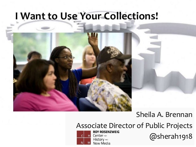 I Want to Use Your Collections! Sheila A. Brennan Associate Director of Public Projects @sherah1918