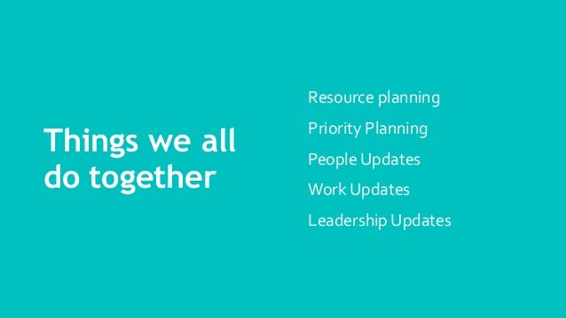 Things we all do together Resource planning Priority Planning People Updates Work Updates Leadership Updates