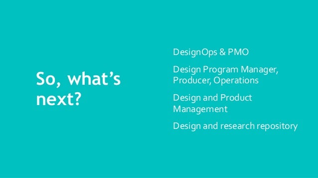 So, what's next? DesignOps & PMO Design Program Manager, Producer, Operations Design and Product Management Design and res...
