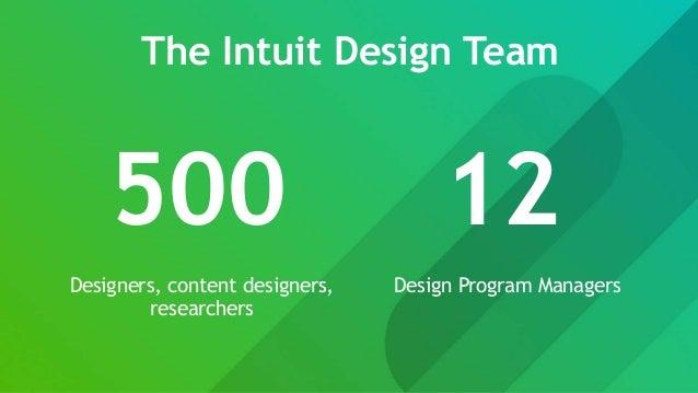 The Intuit Design Team 500 12 Designers, content designers, researchers Design Program Managers