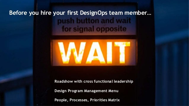 Before you hire your first DesignOps team member… Roadshow with cross functional leadership Design Program Management Menu...