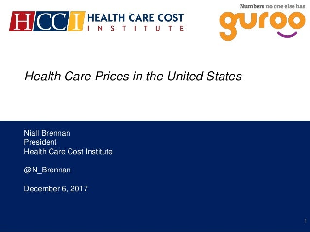 Health Care Prices in the United States Niall Brennan President Health Care Cost Institute @N_Brennan December 6, 2017 1