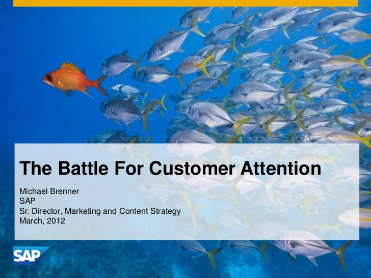 The Battle For Customer AttentionMichael BrennerSAPSr. Director, Marketing and Content StrategyMarch, 2012