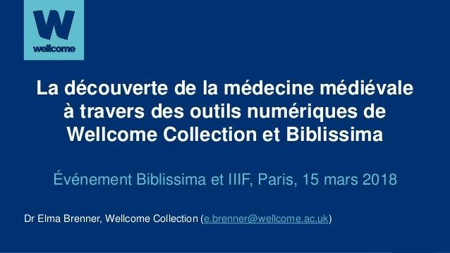 Dr Elma Brenner, Wellcome Collection (e.brenner@wellcome.ac.uk) La découverte de la médecine médiévale à travers des outil...