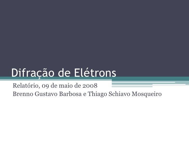 Difração de Elétrons Relatório, 09 de maio de 2008 Brenno Gustavo Barbosa e Thiago Schiavo Mosqueiro