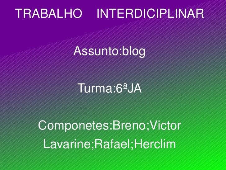 TRABALHO  INTERDICIPLINAR Assunto:blog Turma:6ªJA Componetes:Breno;Victor Lavarine;Rafael;Herclim