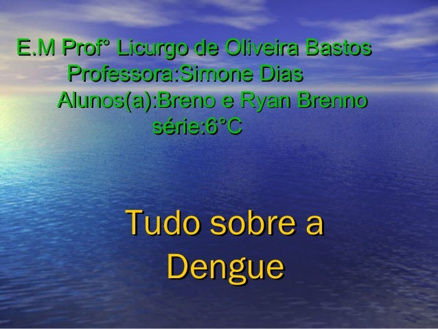 E.M Prof° Licurgo de Oliveira Bastos Professora:Simone Dias Alunos(a):Breno e Ryan Brenno série:6°C  Tudo sobre a Dengue
