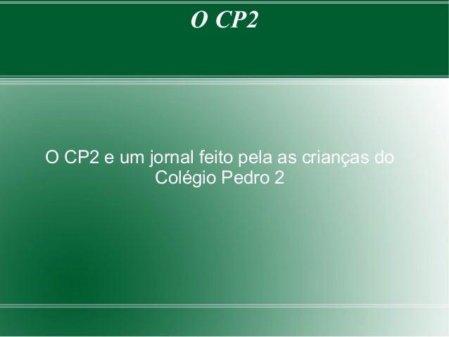 O CP2  O CP2 e um jornal feito pela as crianças do Colégio Pedro 2