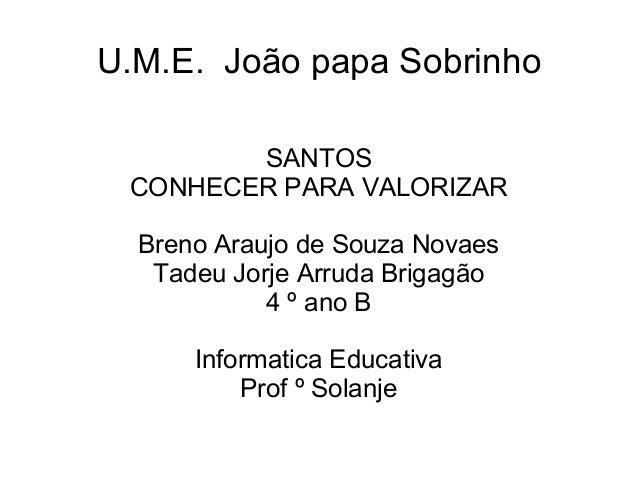 U.M.E. João papa Sobrinho        SANTOS CONHECER PARA VALORIZAR  Breno Araujo de Souza Novaes   Tadeu Jorje Arruda Brigagã...