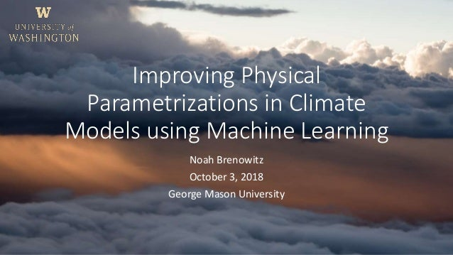 Improving Physical Parametrizations in Climate Models using Machine Learning Noah Brenowitz October 3, 2018 George Mason U...