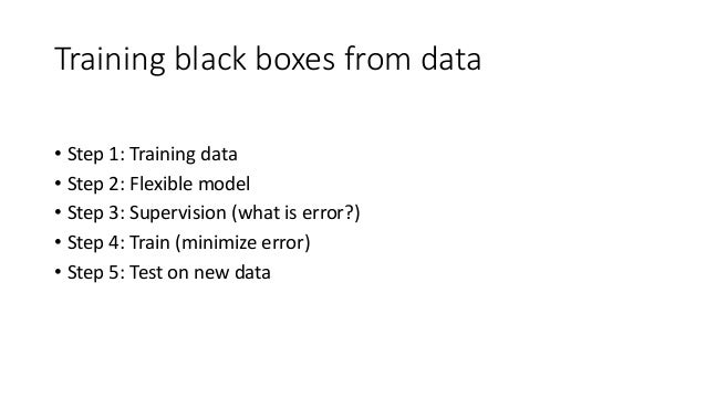 Training black boxes from data • Step 1: Training data • Step 2: Flexible model • Step 3: Supervision (what is error?) • S...