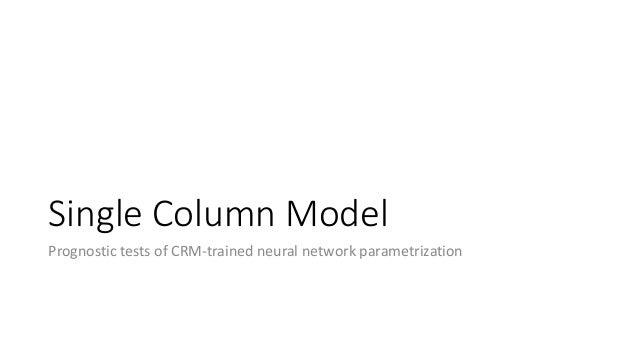 Single Column Model Prognostic tests of CRM-trained neural network parametrization