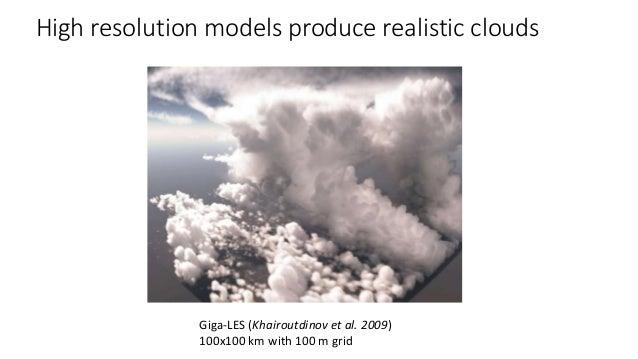 High resolution models produce realistic clouds Giga-LES (Khairoutdinov et al. 2009) 100x100 km with 100 m grid
