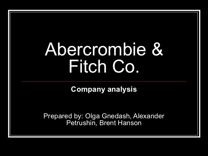 Abercrombie &  Fitch Co.        Company analysisPrepared by: Olga Gnedash, Alexander       Petrushin, Brent Hanson
