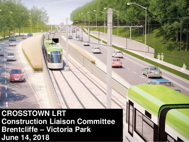CROSSTOWN LRT Construction Liaison Committee Brentcliffe – Victoria Park June 14, 2018