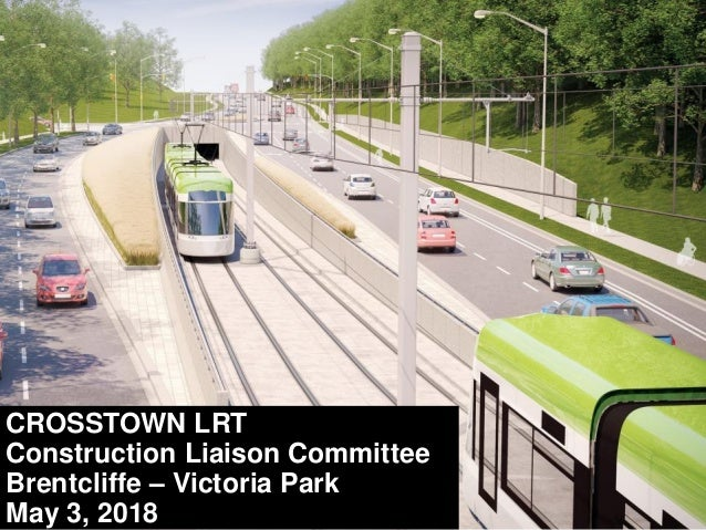 CROSSTOWN LRT Construction Liaison Committee Brentcliffe – Victoria Park May 3, 2018